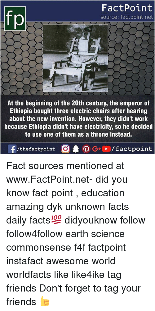 The Emperor: fo  FactPoint  source: factpoint.net  At the beginning of the 20th century, the emperor of  Ethiopia bought three electric chairs after hearing  about the new invention. However, they didn't work  because Ethiopia didn't have electricity, so he decided  to use one of them as a throne instead. Fact sources mentioned at www.FactPoint.net- did you know fact point , education amazing dyk unknown facts daily facts💯 didyouknow follow follow4follow earth science commonsense f4f factpoint instafact awesome world worldfacts like like4ike tag friends Don't forget to tag your friends 👍