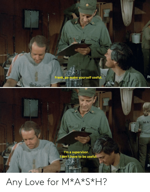 Love, Make, and For: FO  Frank, go make yourself useful.  I'm a supervisor.  I don't have to be useful.  F Any Love for M*A*S*H?