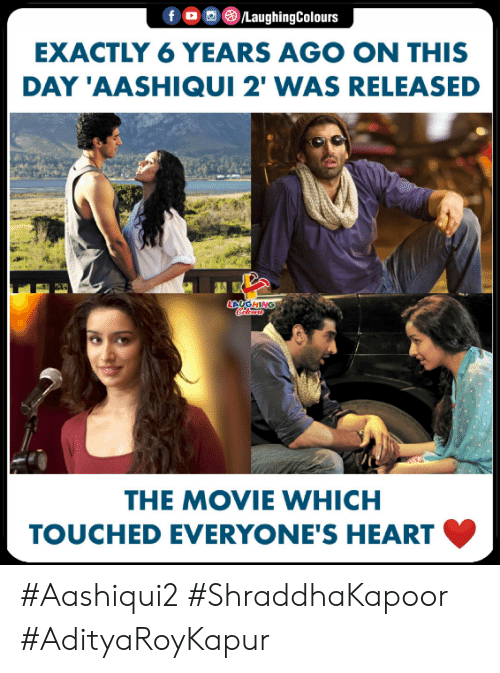 Heart, Movie, and Indianpeoplefacebook: fO/LaughingColours  EXACTLY 6 YEARS AGO ON THIS  DAY 'AASHIQUI 2' WAS RELEASED  LAUGHING  THE MOVIE WHICH  TOUCHED EVERYONE'S HEART #Aashiqui2 #ShraddhaKapoor #AdityaRoyKapur