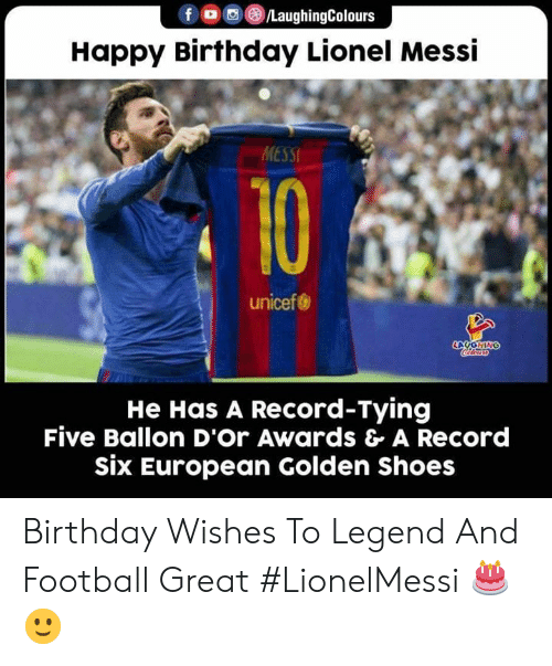 Birthday, Football, and Shoes: fo/LaughingColours  Happy Birthday Lionel Messi  MESSI  10  unicef  LOYONING  He Has A Record-Tying  Five Ballon D'Or Awards & A Record  six European Golden Shoes Birthday Wishes To Legend And Football Great #LionelMessi 🎂 🙂