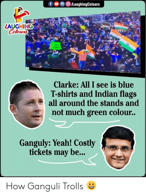 trolls: fo LaughingColours  LAUGHING  Colours  TER  cE  Clarke: All I see is blue  T-shirts and Indian flags  all around the stands and  not much green colour..  Ganguly: Yeah! Costly  tickets may be... How Ganguli Trolls 😀
