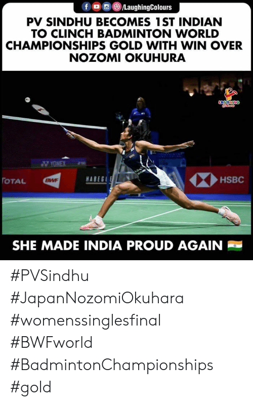 India, World, and Indian: fo LaughingColours  PV SINDHU BECOMES 1ST INDIAN  TO CLINCH BADMINTON WORLD  CHAMPIONSHIPS GOLD WITH WIN OVER  NOZOMI OKUHURA  YONEX  HABEG  HSBC  TOTAL  BWF  SHE MADE INDIA PROUD AGAIN #PVSindhu  #JapanNozomiOkuhara  #womenssinglesfinal #BWFworld  #BadmintonChampionships #gold