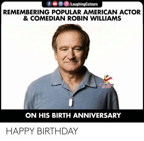 comedian: fo /LaughingColours  REMEMBERING POPULAR AMERICAN ACTOR  & COMEDIAN ROBIN WILLIAMS  LAUGHING  Coleurs  ON HIS BIRTH ANNIVERSARY HAPPY BIRTHDAY