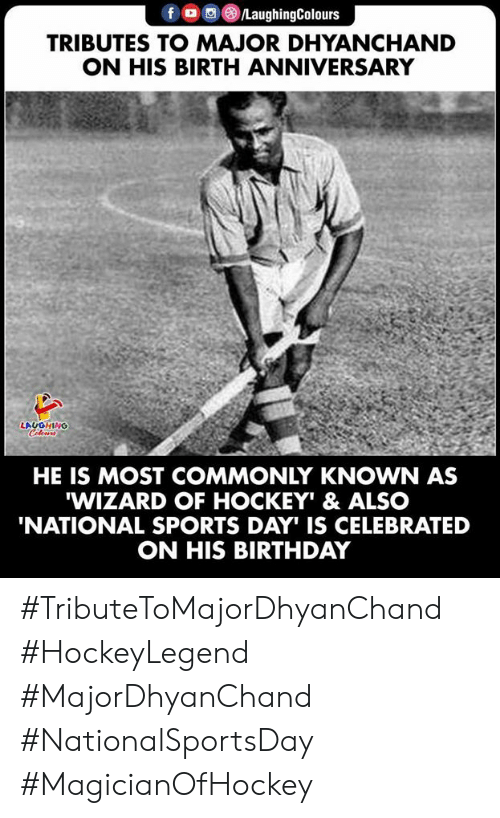 Hockey: fo LaughingColours  TRIBUTES TO MAJOR DHYANCHAND  ON HIS BIRTH ANNIVERSARY  LAUGHING  Celeurs  HE IS MOST COMMONLY KNOWN AS  WIZARD OF HOCKEY' & ALSO  'NATIONAL SPORTS DAY IS CELEBRATED  ON HIS BIRTHDAY #TributeToMajorDhyanChand #HockeyLegend #MajorDhyanChand #NationalSportsDay #MagicianOfHockey