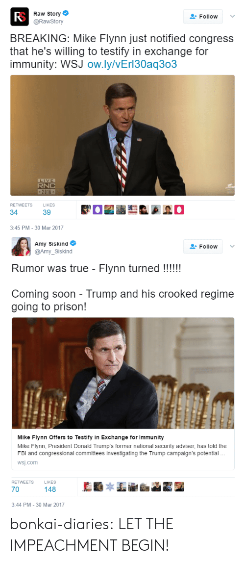 Donald Trumps: Fo  Raw Story  @RawStory  Follow v  BREAKING: Mike Flynn just notified congress  that he's willing to testify in exchange for  immunity: WSJ ow.ly/vErl30aq303  LIVE  RNC  2016  RETWEETS  LIKES  34  3:45 PM -30 Mar 2017   Amy Siskind  lo  @Amy_Siskind  Rumor was true - Flynn turned !!!!  Coming soon - Trump and his crooked regime  going to prison!  Mike Fiynn Offers to Testify in Exchange for Immunity  Mike Flynn, President Donald Trump's former national security adviser, has told the  FBl and congressional committees investigating the Trump campaign's potential  wsj.com  RETWEETS LIKES  70  148  3:44 PM -30 Mar 2017 bonkai-diaries:  LET THE IMPEACHMENT BEGIN!