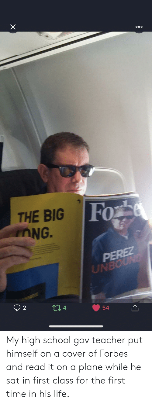 Forbes: Fo  THE BIG  OG.  0  UIN  4 My high school gov teacher put himself on a cover of Forbes and read it on a plane while he sat in first class for the first time in his life.