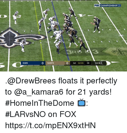 Memes, New Orleans Saints, and Rams: FO  X CHAMPIONSHIP  2  RAMS  O SAINTS  0 1st 12:31 08 3rd & 3 .@DrewBrees floats it perfectly to @a_kamara6 for 21 yards! #HomeInTheDome  📺: #LARvsNO on FOX https://t.co/mpENX9xtHN