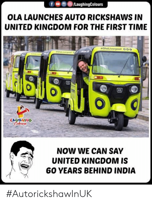 United Kingdom: fo0/LaughingColours  OLA LAUNCHES AUTO RICKSHAWS IN  UNITED KINGDOM FOR THE FIRST TIME  OlaLiverpool O00  RE  LAUGHING  Coloens  NOW WE CAN SAY  UNITED KINGDOM IS  60 YEARS BEHIND INDIA #AutorickshawInUK