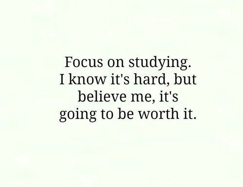 Its Hard: Focus on studying.  I know it's hard, but  believe me, it's  going to be worth it.