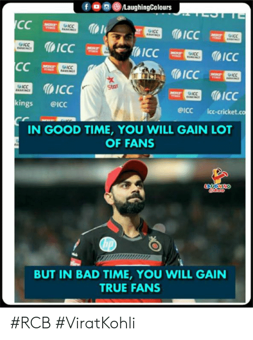 Bad Time: fOLaughingColours  ICC  1  ICC  kings @ICc  ICC  WStar  eicc icc-cricket.co  IN GOOD TIME, YOU WILL GAIN LOT  OF FANS  BUT IN BAD TIME, YOU WILL GAIN  TRUE FANS #RCB #ViratKohli