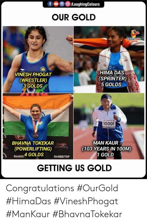 Indianpeoplefacebook: foLaughingColours  OUR GOLD  LAUGHING  Cleurs  HIMA DAS  (SPRINTER)  5 GOLDS  VINESH PHOGAT  (WRESTLER)  3 GOLDS  wwG301  10001  KAUE  MAN KAUR  (103 YEARS IN 100M)  1 GOLD  BHAVNA TOKEKAR  (POWERLIFTING)  выШЕ 4 GOLDS  ВЫШЕГОР  GETTING US GOLD Congratulations     #OurGold #HimaDas #VineshPhogat #ManKaur #BhavnaTokekar