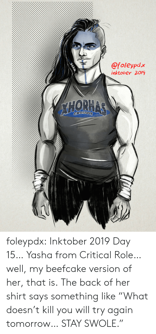 "Swole, Tumblr, and Blog: @foleypdx  inktober 2019  XHORHAS  GROSSFIT foleypdx:  Inktober 2019 Day 15… Yasha from Critical Role… well, my beefcake version of her, that is. The back of her shirt says something like ""What doesn't kill you will try again tomorrow… STAY SWOLE."""
