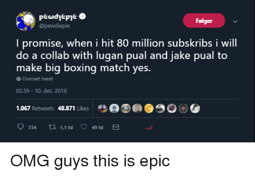 Boxing, Omg, and Match: Folger  @pewdiepie  I promise, when i hit 80 million subskribs i will  do a collab with lugan pual and jake pual to  make big boxing match yes.  Oversaet tweet  05.59  10. dec. 2018  1.067 Retweets 48.871 Likes  734 tl 1,1td 49 td