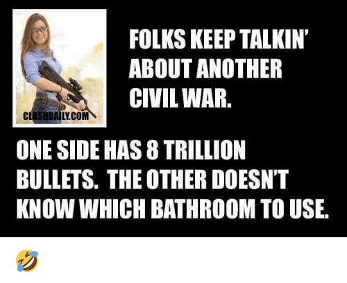 Memes, Civil War, and 🤖: FOLKS KEEP TALKIN  ABOUT ANOTHER  CIVIL WAR.  CLASHDAILY.COM  ONE SIDE HAS 8 TRILLION  BULLETS. THE OTHER DOESNT  KNOW WHICH BATHROOM TO USE, 🤣