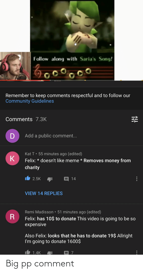 respectful: Follow along with Saria's Song!  oooooo  Remember to keep comments respectful and to follow our  Community Guidelines  Comments 7.3K  Add a public comment...  Kat T• 55 minutes ago (edited)  Felix: * doesn't like meme * Removes money from  charity  E 14  2.5K  VIEW 14 REPLIES  Remi Madisson • 51 minutes ago (edited)  Felix: has 10$ to donate This video is going to be so  expensive  Also Felix: looks that he has to donate 19$ Allright  I'm going to donate 1600$  1.4K Big pp comment