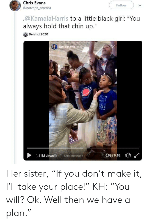 """America, Chris Evans, and Black: Follow  Chris Evans  @notcapn_america  .@KamalaHarris to a little black girl: """"You  always hold that chin up.""""  Behind 2020  Kamafalkarris 28m  ETHE  RANS  AN  0:0970:18  Send message  1.11M views Her sister, """"If you don't make it, I'll take your place!"""" KH: """"You will? Ok. Well then we have a plan."""""""