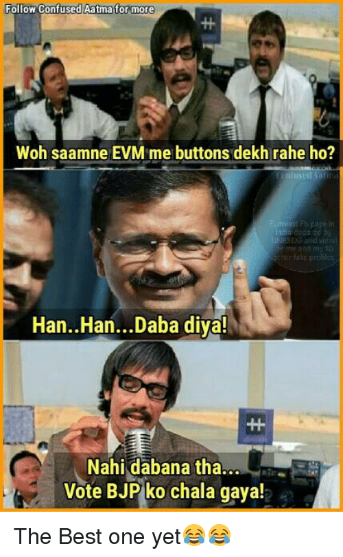 Chalã©: Follow Confused Aatma for more  Woh saamne EVM me buttons dekh rahe ho?  r take prc  Han. Han...Daba diya!  Nahi dabana tha...  Vote BJP ko chala gaya! The Best one yet😂😂