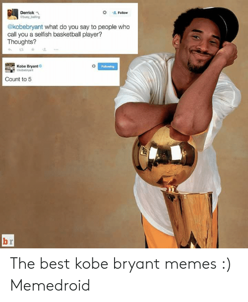 Basketball, Kobe Bryant, and Memes:  # ' Follow  Derrickn  busy balling  @kobebryant what do you say to people who  call you a selfish basketball player?  Thoughts?  Kobe Bryant  Following  Count to 5 The best kobe bryant memes :) Memedroid
