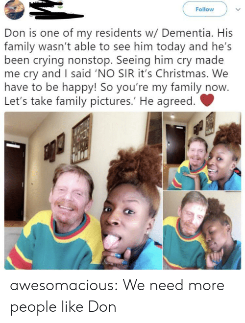 Christmas, Crying, and Family: Follow  Don is one of my residents w/ Dementia. His  family wasn't able to see him today and he's  been crying nonstop. Seeing him cry made  me cry and I said 'NO SIR it's Christmas. We  have to be happy! So you're my family now  Let's take family pictures.' He agreed. awesomacious:  We need more people like Don