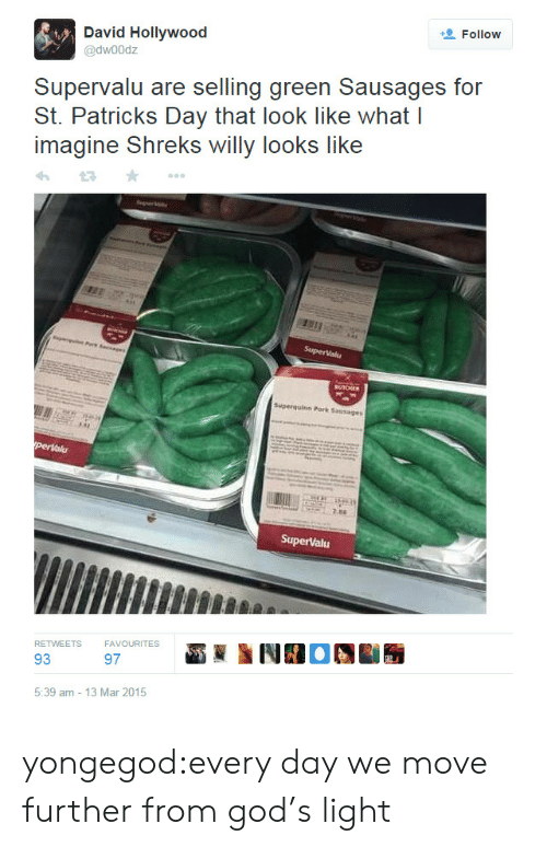 St Patrick Day: Follow  @dwoodz  Supervalu are selling green Sausages for  St. Patrick Day thai look like whai I  imagine Shreks willy looks like  perlalu  RETWEETS  FAVOURITES  93  97  5:39 am -13 Mar 2015 yongegod:every day we move further from god's light