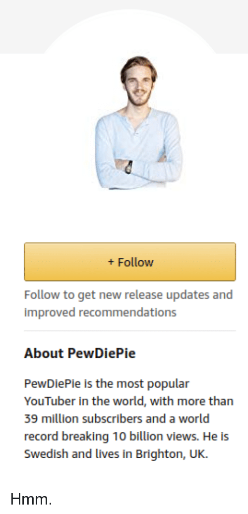 Record, World, and Swedish: +Follow  Follow to get new release updates and  improved recommendations  About PewDiePie  PewDiePie is the most popular  YouTuber in the world, with more than  39 million subscribers and a world  record breaking 10 billion views. He is  Swedish and lives in Brighton, UK