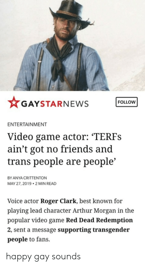 """Arthur, Friends, and Roger: FOLLOW  GAYSTARNEWS  ENTERTAINMENT  Video game actor: """"TERFS  ain't got no friends and  trans people are people'  BY ANYA CRITTENTON  MAY 27, 2019 2 MIN READ  Voice actor Roger Clark, best known for  playing lead character Arthur Morgan in the  popular video game Red Dead Redemption  2, sent a message supporting transgender  people to fans. happy gay sounds"""