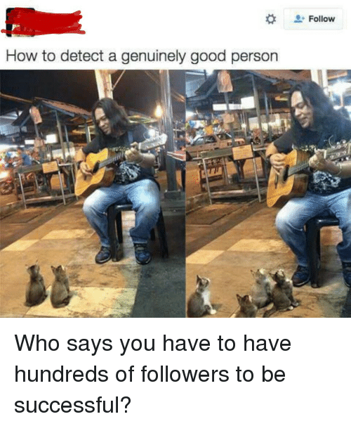 Good, How To, and How: + Follow  How to detect a genuinely good persorn Who says you have to have hundreds of followers to be successful?