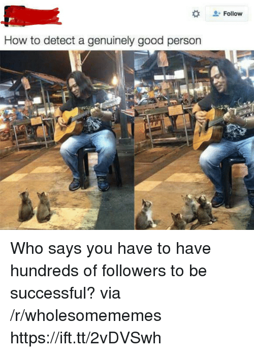 Good, How To, and How: + Follow  How to detect a genuinely good persorn Who says you have to have hundreds of followers to be successful? via /r/wholesomememes https://ift.tt/2vDVSwh