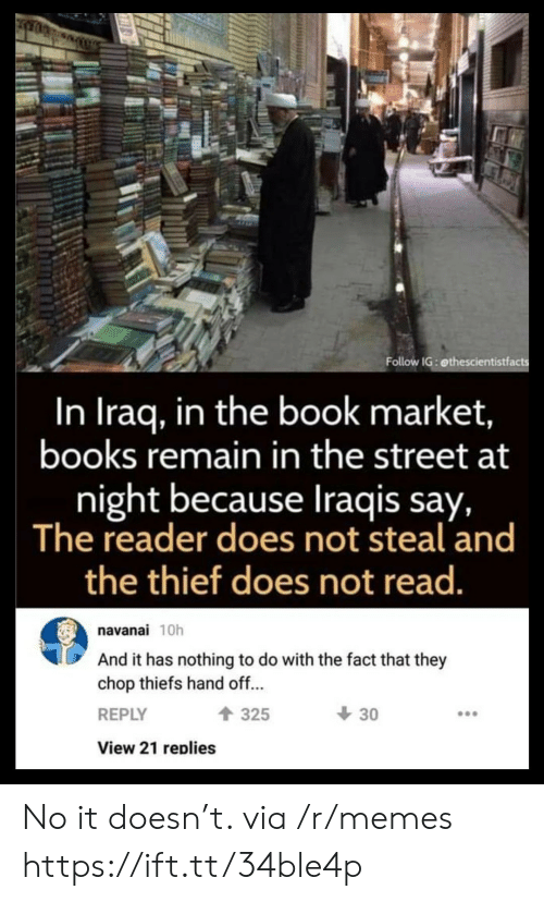 reader: Follow IG: ethescientistfacts  In Iraq, in the book market,  books remain in the street at  night because Iraqis say,  The reader does not steal and  the thief does not read.  navanai 10h  And it has nothing to do with the fact that they  chop thiefs hand off...  30  325  REPLY  View 21 replies No it doesn't. via /r/memes https://ift.tt/34ble4p