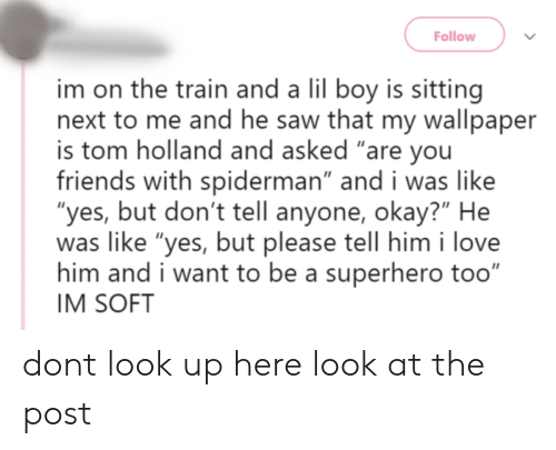 """look up: Follow  im on the train and a lil boy is sitting  next to me and he saw that my wallpaper  is tom holland and asked """"are you  friends with spiderman"""" and i was like  """"yes, but don't tell anyone, okay?"""" He  was like """"yes, but please tell him i love  him and i want to be a superhero too""""  IM SOFT dont look up here look at the post"""