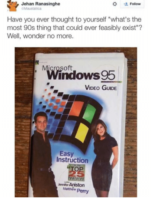 "Dank, Matthew Perry, and Video:  # ' Follow  Jehan Ranasinghe  Maustallica  Have you ever thought to yourself ""what's the  most 90s thing that could ever feasibly exist""?  Well, wonder no more.  oft  Windows95  VIDEO GUIDE  Easy  Instruction  25  enniter Aniston  Matthew Perry"