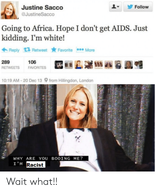 Justine: Follow  Justine Sacco  @JustineSacco  Going to Africa. Hope I don't get AIDS. Just  kidding. I'm white!  Reply Retweet Favorite More  289  106  FAVORITES  RETWEETS  10:19 AM-20 Dec 13 from Hillingdon, London  WHY ARE YOU BOOING ME?  I'M Racist Wait what!!
