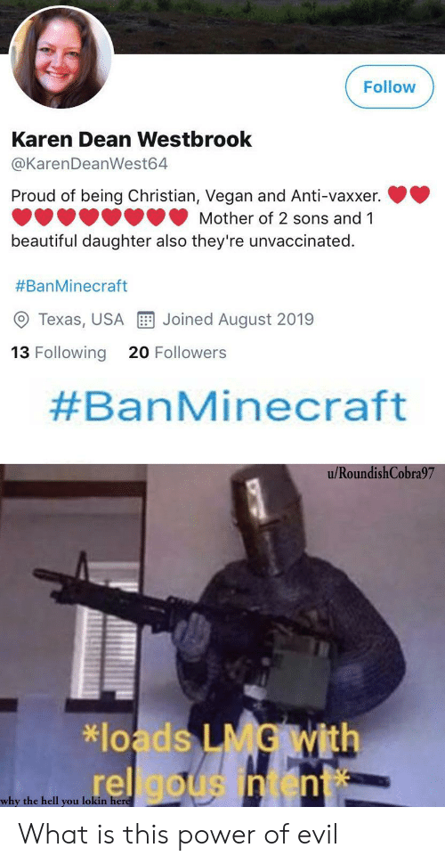 westbrook: Follow  Karen Dean Westbrook  @KarenDeanWest64  Proud of being Christian, Vegan and Anti-vaxxer.  Mother of 2 sons and 1  beautiful daughter also they're unvaccinated.  #BanMinecraft  Joined August 2019  Texas, USA  13 Following  20 Followers  #BanMinecraft  u/RoundishCobra97  *loads LMG With  rel gousintent  why the hell you lokin here What is this power of evil
