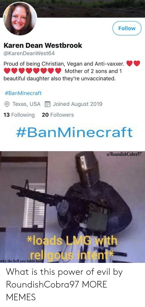 westbrook: Follow  Karen Dean Westbrook  @KarenDeanWest64  Proud of being Christian, Vegan and Anti-vaxxer.  Mother of 2 sons and 1  beautiful daughter also they're unvaccinated.  #BanMinecraft  Joined August 2019  Texas, USA  13 Following  20 Followers  #BanMinecraft  u/RoundishCobra97  *loads LMG With  rel gousintent  why the hell you lokin here What is this power of evil by RoundishCobra97 MORE MEMES