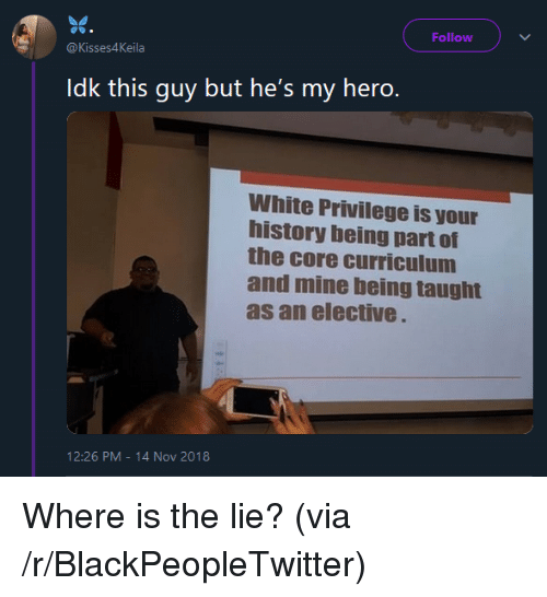 curriculum: Follow  @Kisses4Keila  Idk this guy but he's my hero.  White Privilege is your  history being part of  the core curriculum  and mine being taught  as an elective  12:26 PM-14 Nov 2018 Where is the lie? (via /r/BlackPeopleTwitter)