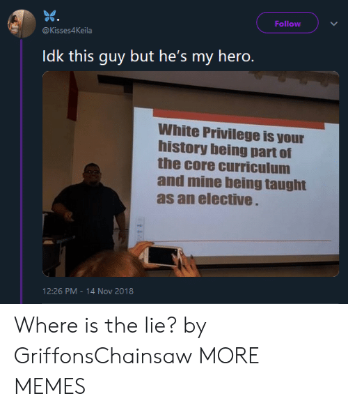 curriculum: Follow  @Kisses4Keila  Idk this guy but he's my hero.  White Privilege is your  history being part of  the core curriculum  and mine being taught  as an elective  12:26 PM-14 Nov 2018 Where is the lie? by GriffonsChainsaw MORE MEMES