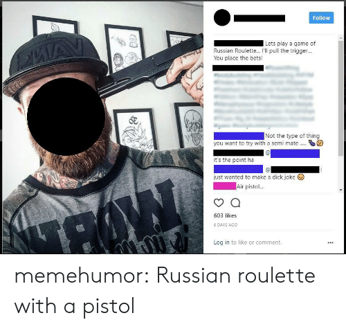 Tumblr, Blog, and Game: Follow  Lets play a game of  Russian Roulette... I'Il pull the trigger..  You place the bets!  Not the type of thing  you want to try with a semi mateS  it's the point ha  just wanted to make a dick joke  Air pisto  603 likes  6 DAYS AGO  Log in to like or comment. memehumor:  Russian roulette with a pistol