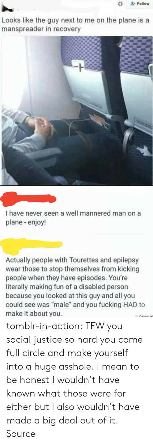 "epilepsy: Follow  Looks like the guy next to me on the plane is a  manspreader in recovery  I have never seen a well mannered man on a  plane-enjoy!  Actually people with Tourettes and epilepsy  wear those to stop themselves from kicking  people when they have episodes. You're  literally making fun of a disabled person  because you looked at this guy and all you  could see was ""male"" and you fucking HAD to  make it about you. tomblr-in-action: TFW you social justice so hard you come full circle and make yourself into a huge asshole. I mean to be honest I wouldn't have known what those were for either but I also wouldn't have made a big deal out of it. Source"