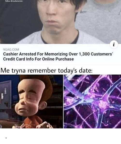 9gag, Date, and Credit Card: follow @mudamemes  i  9GAG.COM  Cashier Arrested For Memorizing Over 1,300 Customers'  Credit Card Info For Online Purchase  Me tryna remember today's date: .