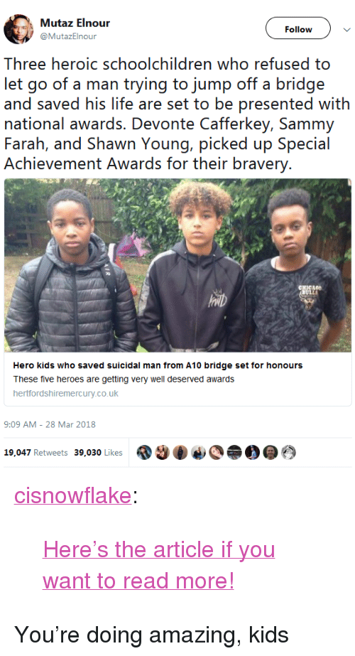 """well deserved: Follow  @MutazElnour  Three heroic schoolchildren who refused to  let go of a rnan tryingg to jurnp off a bridge  and saved his life are set to be presented with  national awards. Devonte Cafferkey, Sammy  Farah, and Shawn Young, picked up Special  Achievement Awards for their bravery  Hero kids who saved suicidal man from A10 bridge set for honours  These five heroes are getting very well deserved awards  hertfordshiremercury.co.uk  9:09 AM - 28 Mar 2018  19,047 Retweets 39,030 Likes  @@令0@ <p><a href=""""http://cisnowflake.tumblr.com/post/172388445106/heres-the-article-if-you-want-to-read-more"""" class=""""tumblr_blog"""">cisnowflake</a>:</p><blockquote><p><a href=""""https://www.hertfordshiremercury.co.uk/news/hertfordshire-news/hero-schoolchildren-who-saved-man-1390011"""">Here'sthe article if you want to read more!</a></p></blockquote>  <p>You're doing amazing, kids</p>"""