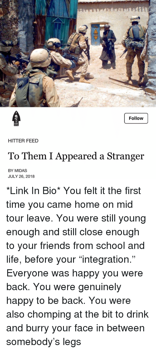 """Friends, Life, and Memes: Follow  OAF  HITTER FEED  To Them I Appeared a Stranger  BY MIDAS  JULY 26, 2018 *Link In Bio* You felt it the first time you came home on mid tour leave. You were still young enough and still close enough to your friends from school and life, before your """"integration."""" Everyone was happy you were back. You were genuinely happy to be back. You were also chomping at the bit to drink and burry your face in between somebody's legs"""