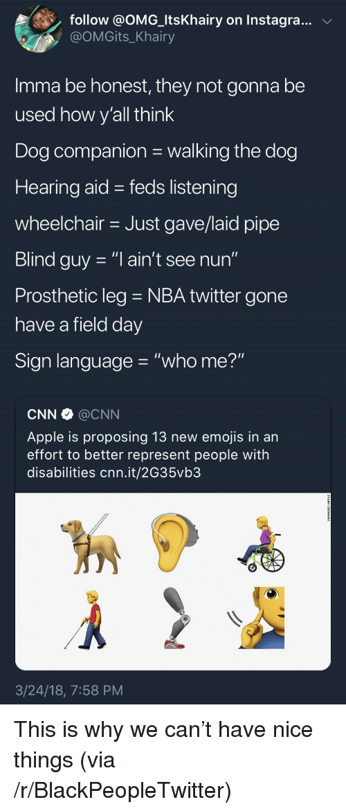 "Feds: follow @OMG-ltsKhairy on Instagra..v  @OMGits_Khairy  Imma be honest, they not gonna be  used how v'all think  Dog companion walking the dog  Hearing aid - feds listening  wheelchair Just gave/laid pipe  Blind guy -""l ain't see nun""  Prosthetic leg NBA twitter gone  have a field dav  Sign language ""who me?""  CNN @CNN  Apple is proposing 13 new emojis in an  effort to better represent people with  disabilities cnn.it/2G35vb3  3/24/18, 7:58 PM <p>This is why we can't have nice things (via /r/BlackPeopleTwitter)</p>"