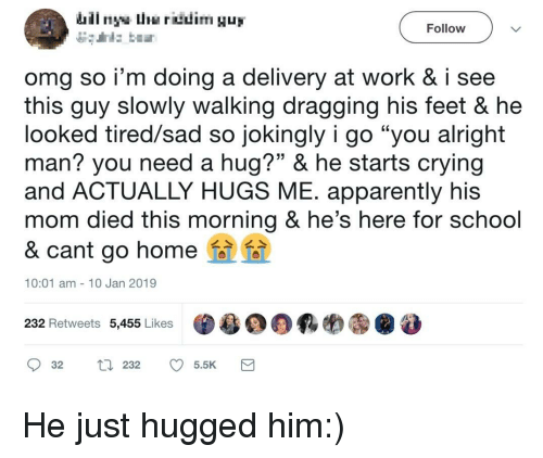 "Need A Hug: Follow  omg so i'm doing a delivery at work & i see  this guy slowly walking dragging his feet & he  looked tired/sad so jokingly i go ""you alright  man? you need a hug?"" & he starts crying  and ACTUALLY HUGS ME. apparently his  mom died this morning & he's here for school  & cant go homei  CE  10:01 am 10 Jan 2019  232 Retweets 5,455 Likes  ·욜00颗哟㊧@ 8 He just hugged him:)"