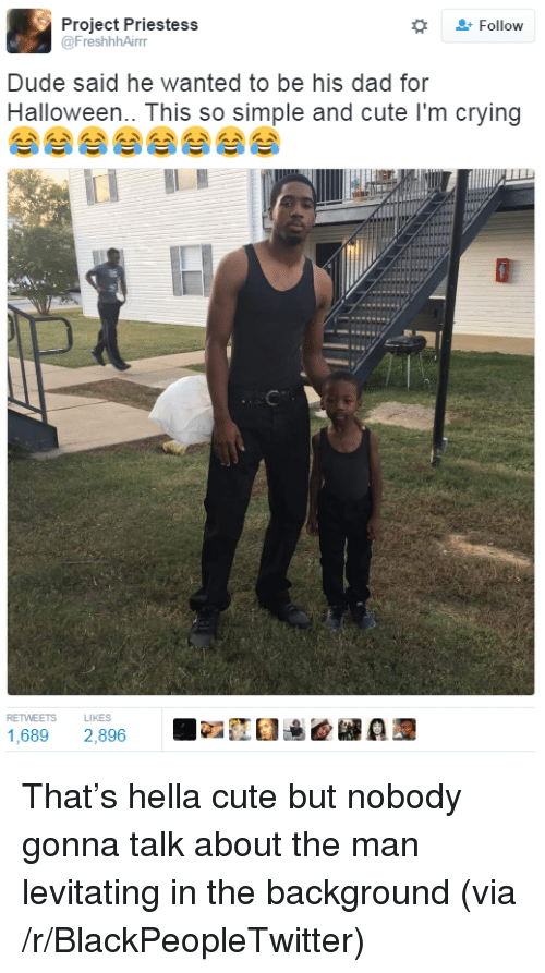 Gonna Talk: + Follow  Project Priestess  @FreshhhAirr  Dude said he wanted to be his dad for  Halloween.. This so simple and cute I'm crying  RETWEETS L  1,689 2,896  LIKES <p>That&rsquo;s hella cute but nobody gonna talk about the man levitating in the background (via /r/BlackPeopleTwitter)</p>
