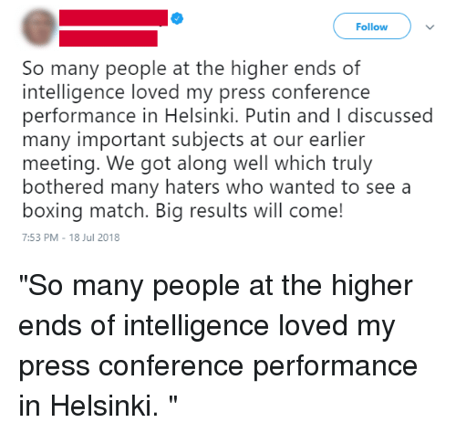 "Boxing, Match, and Putin: Follow  So many people at the higher ends of  intelligence loved my press conference  performance in Helsinki. Putin and I discussed  many important subjects at our earlier  meeting. We got along well which truly  bothered many haters who wanted to see a  boxing match. Big results will come!  7:53 PM-18 Jul 2018 ""So many people at the higher ends of intelligence loved my press conference performance in Helsinki. """