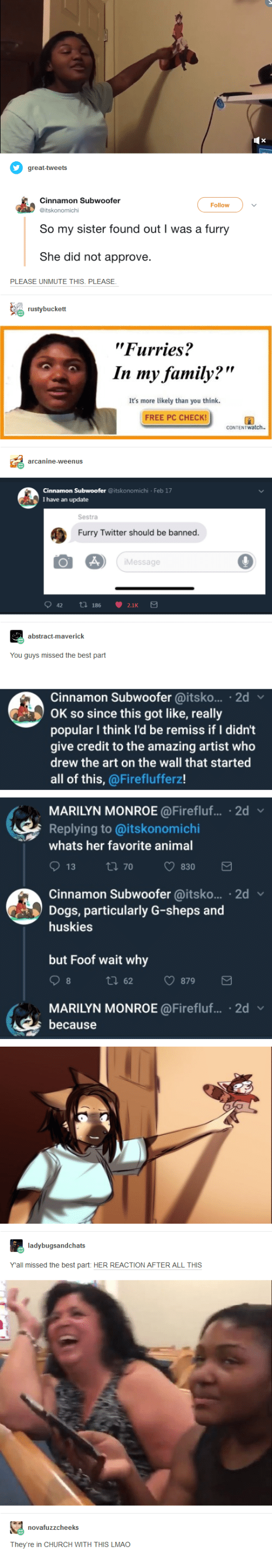 "Marilyn Monroe: Follow  So my sister found out I was a furry  She did not approve  PLEASE UNMUTE THIS. PLEASE  ""Furries?  In my family?""  It's more likely than you think  FREE PC CHECK  Feb 17  I have an update  Sestra  Furry Twitter should be banned.  Message  You guys missed the best part  Cinnamon Subwoofer @itsko... 2d  OK so since this got like, really  popular I think l'd be remiss if I didn't  give credit to the amazing artist who  drew the art on the wall that started  all of this, @Fireflufferz!  MARILYN MONROE@Firefluf.... 2d  Replying to @itskonomichi  whats her favorite anima  Cinnamon Subwoofer @itsko... 2d  Dogs, particularly G-sheps and  huskies  but Foof wait why  tl 62 879  MARILYN MONROE @Firefluf... 2d v  because  Yall missed the best part: HER REACTION AFTER ALL THIS  They're in CHURCH WITH THIS LMAO"