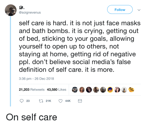 Crying, Goals, and Definition: Follow  @soignevenus  self care is hard. it is not just face masks  and bath bombs. it is crying, getting out  of bed, sticking to your goals, allowing  yourself to open up to others, not  staying at home, getting rid of negative  ppl. don't believe social media's false  definition of self care. it is more  3:36 pm -26 Dec 2018  21,203 Retweets 43,580 Likes On self care