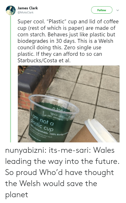 "Future, Starbucks, and Target: Follow  Super cool. ""Plastic"" cup and lid of coffee  cup (rest of which is paper) are made of  corn starch. Behaves just like plastic but  biodegrades in 30 days. This is a Welsh  council doing this. Zero single use  plastic. If they can afford to so can  Starbucks/Costa et al.  James Clark  @MotoClark  p too  ai roor oldoteag  am not a  plastic Cup  0% Compostable 100% Biodegrae  mede from plant starch  e ymed to compost  wwopps.co.uk nunyabizni:  its-me-sari: Wales leading the way into the future. So proud  Who'd have thought the Welsh would save the planet"