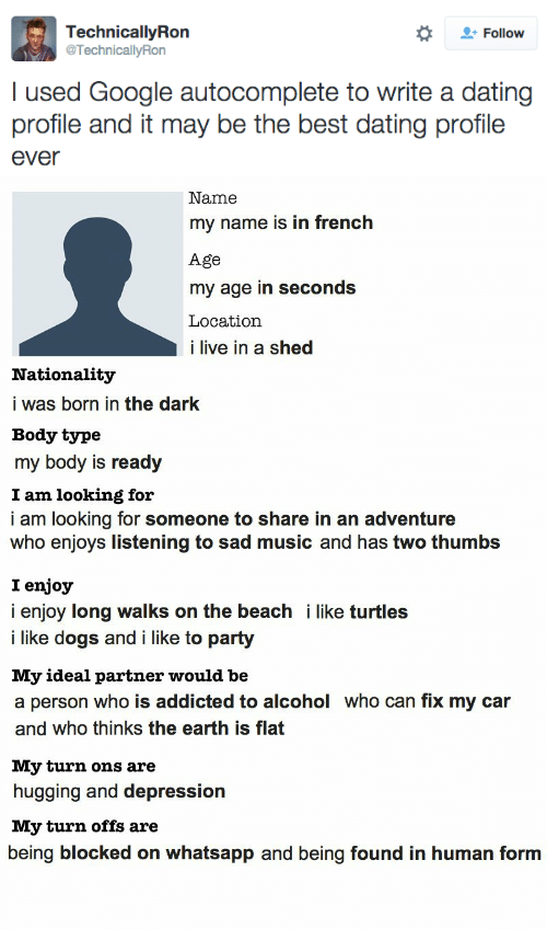 Dating, Dogs, and Google: Follow  TechnicallyRon  @TechnicallyRon  I used Google autocomplete to write a dating  profile and it may be the best dating profile  ever   Name  my name is in french  Age  my age in seconds  Location  i live in a shed  Nationality  i was born in the dark  Body type  my body is ready  I am looking for  i am looking for someone to share in an adventure  who enjoys listening to sad music and has two thumbs  I enjoy  i enjoy long walks on the beach i like turtles  i like dogs and i like to party  My ideal partner would be  a person who is addicted to alcohol who can fix my car  and who thinks the earth is flat  My turn ons are  hugging and depression  My turn offs are  being blocked on whatsapp and being found in human form