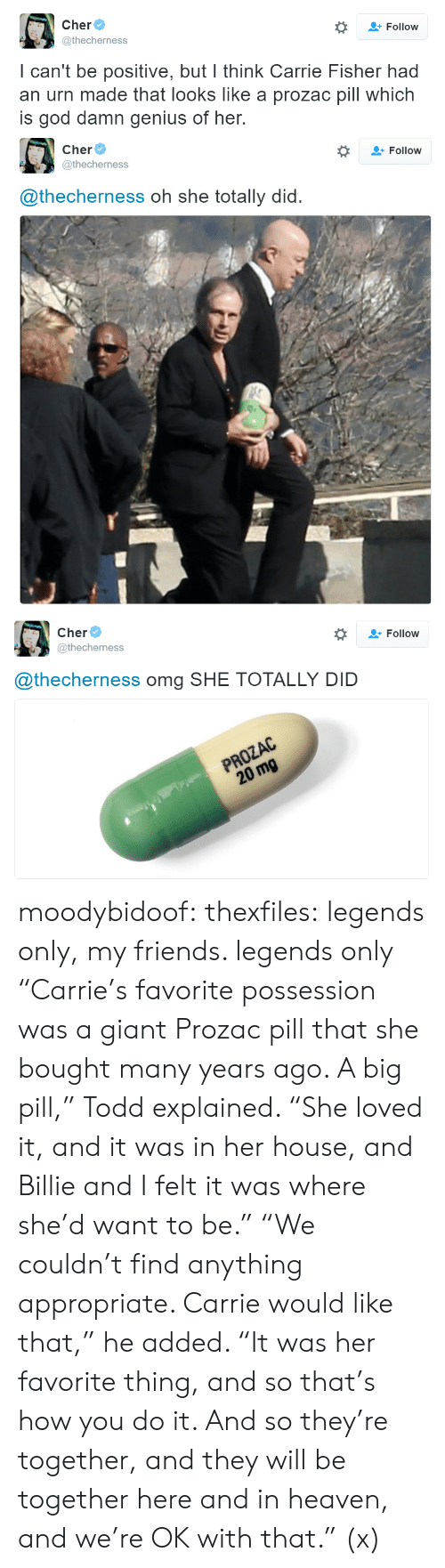 """Carrie Fisher: Follow  @thecherness  I can't be positive, but I think Carrie Fisher had  an urn made that looks like a prozac pill which  is god damn genius of her.   Cher  @thecherness  #  Follow  @thecherness oh she totally did.   Cher  @thecherness  *  Follow  @thecherness omg SHE TOTALLY DID  PROZAC  20 mg moodybidoof: thexfiles: legends only, my friends. legends only  """"Carrie's favorite possession was a giant Prozac pill that she bought many years ago. A big pill,"""" Todd explained. """"She loved it, and it was in her house, and Billie and I felt it was where she'd want to be."""" """"We couldn't find anything appropriate. Carrie would like that,"""" he added. """"It was her favorite thing, and so that's how you do it. And so they're together, and they will be together here and in heaven, and we're OK with that."""" (x)"""